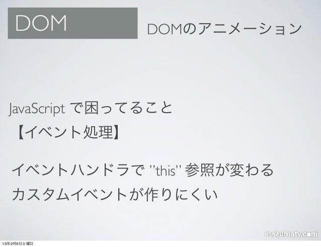 """DOM           DOMのアニメーション  JavaScript で困ってること  【イベント処理】  イベントハンドラで """"this"""" 参照が変わる  カスタムイベントが作りにくい13年2月9日土曜日"""