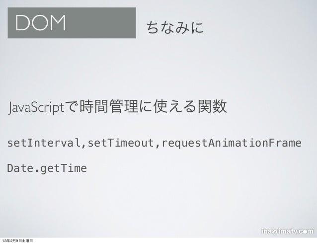 DOM               ちなみに  JavaScriptで時間管理に使える関数 setInterval,setTimeout,requestAnimationFrame Date.getTime13年2月9日土曜日