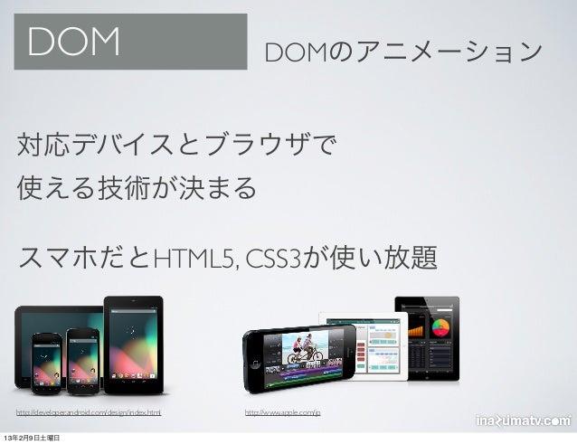 DOM                                                DOMのアニメーション  対応デバイスとブラウザで  使える技術が決まる  スマホだとHTML5, CSS3が使い放題  http://dev...