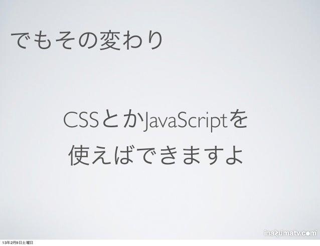 でもその変わり             CSSとかJavaScriptを             使えばできますよ13年2月9日土曜日