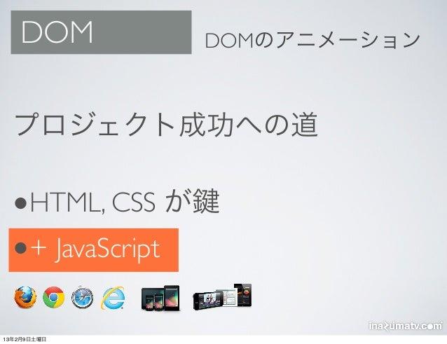 DOM            DOMのアニメーション  プロジェクト成功への道  •HTML, CSS が  •+ JavaScript13年2月9日土曜日