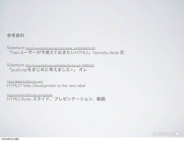 参考資料   Slideshare: http://www.slideshare.net/clockmaker_jp/fsiteflashhtml5   「Flashユーザーが今覚えておきたいHTML5」Yasunobu Ikeda 氏   Sl...