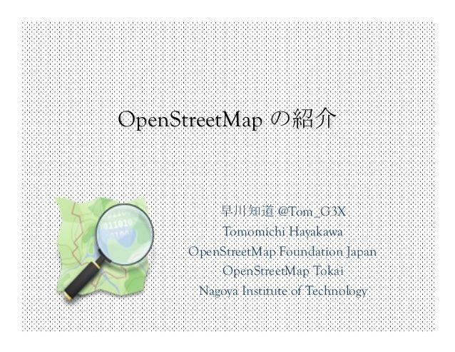 OpenStreetMap の紹介           早川知道 @Tom_G3X          Tomomichi Hayakawa      OpenStreetMap Foundation Japan          OpenSt...