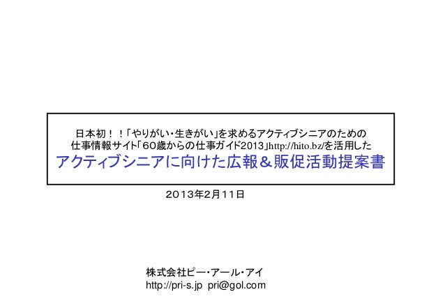 日本初!!「やりがい・生きがい」を求めるアクティブシニアのための仕事情報サイト「60歳からの仕事ガイド2013」http://hito.bz/を活用したアクティブシニアに向けた広報&販促活動提案書               2013年2月11...
