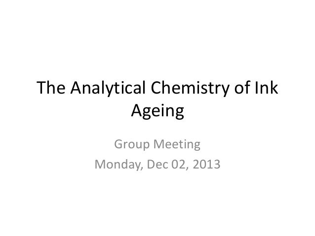 The Analytical Chemistry of Ink Ageing Group Meeting Monday, Dec 02, 2013
