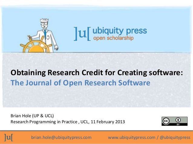 Obtaining Research Credit for Creating software:The Journal of Open Research SoftwareBrian Hole (UP & UCL)Research Program...
