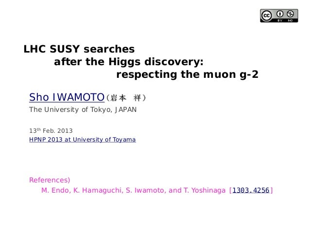 LHC SUSY searchesafter the Higgs discovery:respecting the muon g-2Sho IWAMOTO13th Feb. 2013HPNP 2013 at University of Toya...