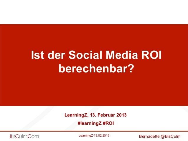 Ist der Social Media ROI      berechenbar?      LearningZ, 13. Februar 2013           #learningZ #ROI            LearningZ...