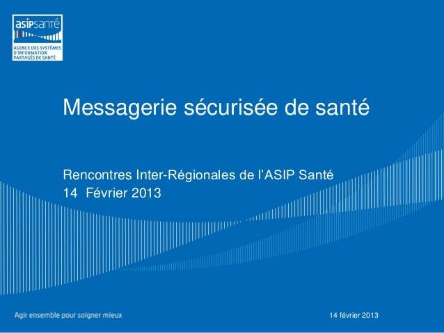 Messagerie sécurisée de santéRencontres Inter-Régionales de l'ASIP Santé14 Février 2013                                   ...