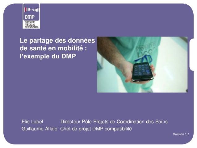 Le partage des donnéesde santé en mobilité :l'exemple du DMP•Elie Lobel       Directeur Pôle Projets de Coordination des S...