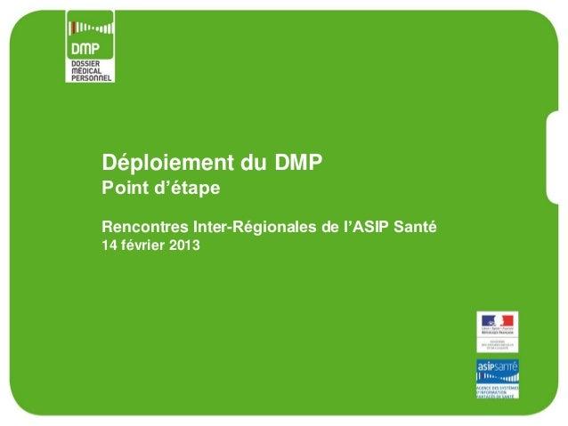 Déploiement du DMPPoint d'étapeRencontres Inter-Régionales de l'ASIP Santé14 février 2013