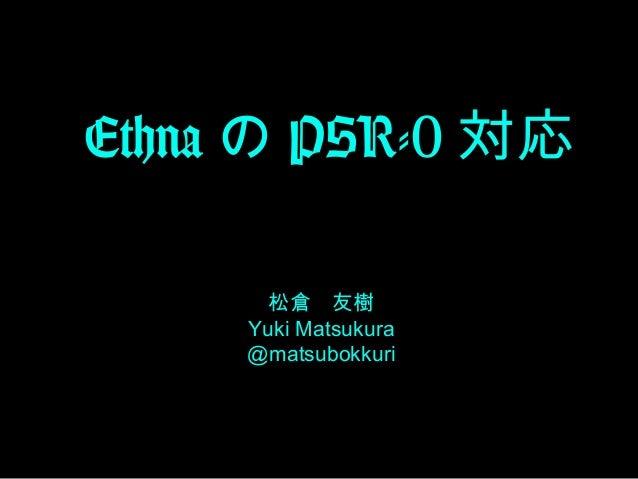 Ethna の PSR-0 対応 松倉 友樹 Yuki Matsukura @matsubokkuri