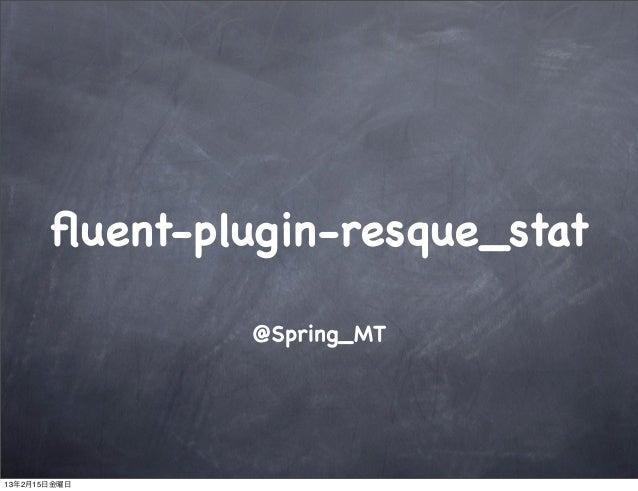 fluent-plugin-resque_stat                @Spring_MT13年2月15日金曜日