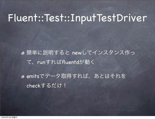 Fluent::Test::InputTestDriver              簡単に説明すると newしてインスタンス作っ              て、runすればfluentdが動く              emitsでデータ取得す...