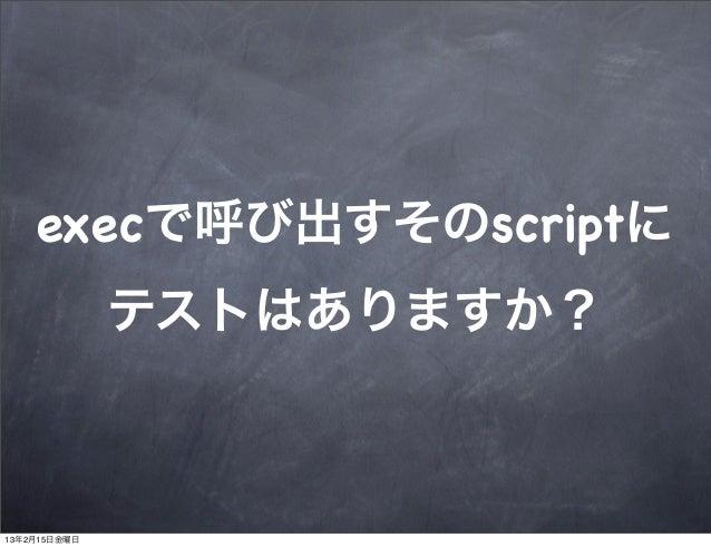 execで呼び出すそのscriptに              テストはありますか?13年2月15日金曜日