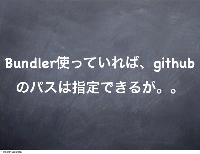 Bundler使っていれば、github       のパスは指定できるが。。13年2月15日金曜日