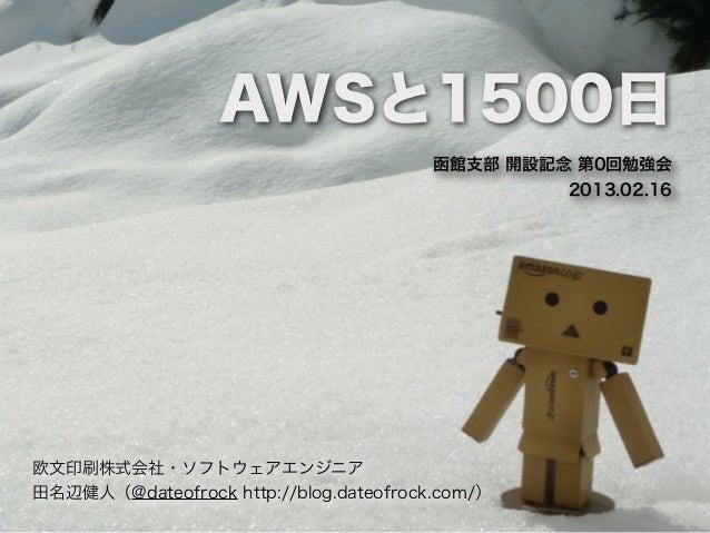 AWSと1500日                                        函館支部 開設記念 第0回勉強会                                                 2013.02....