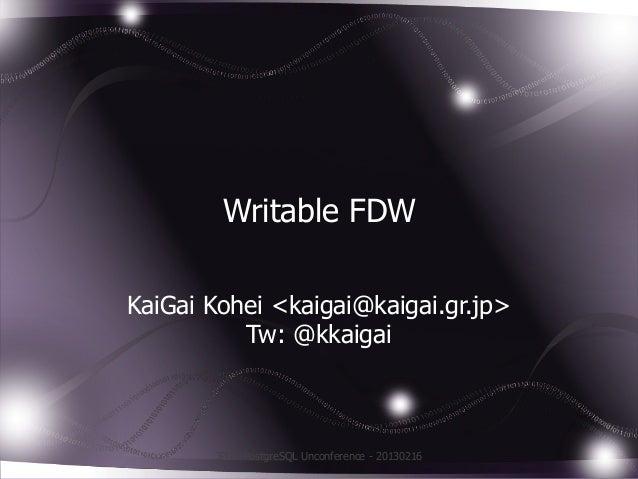 Writable FDWKaiGai Kohei <kaigai@kaigai.gr.jp>          Tw: @kkaigai       JPUG PostgreSQL Unconference - 20130216