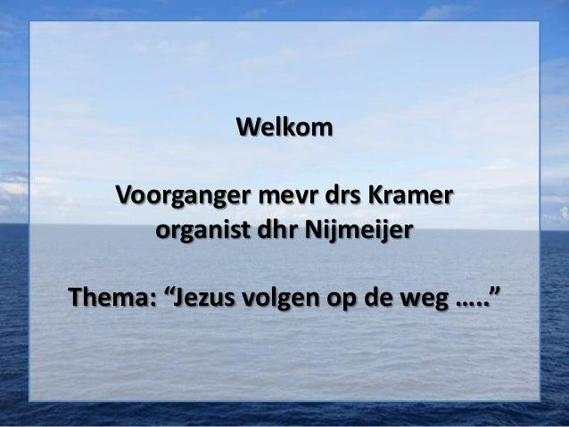 """Welkom   Voorganger mevr drs Kramer      organist dhr NijmeijerThema: """"Jezus volgen op de weg ….."""""""