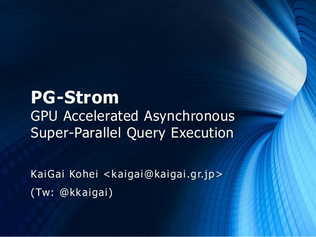PG-StromGPU Accelerated AsynchronousSuper-Parallel Query ExecutionKaiGai Kohei <kaigai@kaigai.gr.jp>(Tw: @kkaigai)
