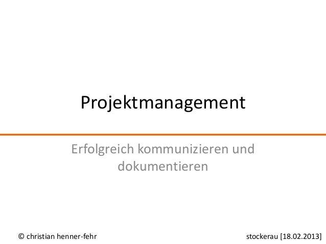 Projektmanagement               Erfolgreich kommunizieren und                       dokumentieren© christian henner-fehr  ...
