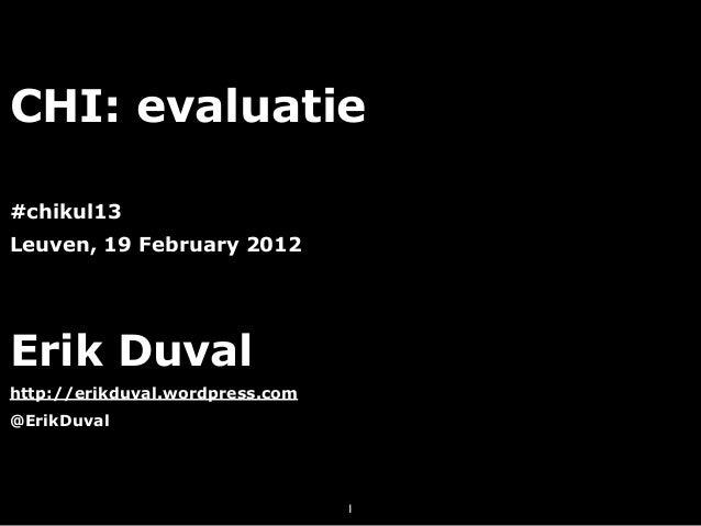 CHI: evaluatie#chikul13Leuven, 19 February 2012Erik Duvalhttp://erikduval.wordpress.com@ErikDuval                         ...