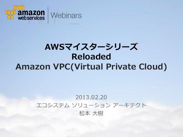 AWSマイスターシリーズ             Reloaded   Amazon VPC(Virtual Private Cloud)                                  2013.02.20         ...