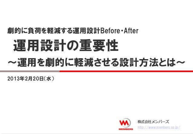 2013年2月20日(水)劇的に負荷を軽減する運用設計Before・After運用設計の重要性~運用を劇的に軽減させる設計方法とは~株式会社メンバーズhttp://www.members.co.jp/