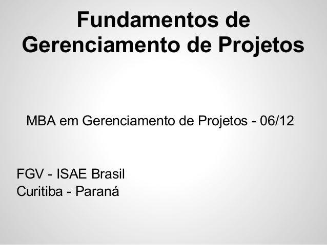 Fundamentos deGerenciamento de Projetos MBA em Gerenciamento de Projetos - 06/12FGV - ISAE BrasilCuritiba - Paraná