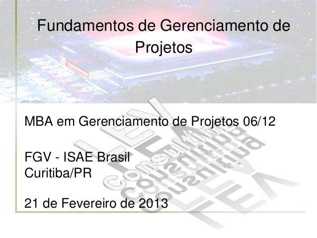 Fundamentos de Gerenciamento de             ProjetosMBA em Gerenciamento de Projetos 06/12FGV - ISAE BrasilCuritiba/PR21 d...