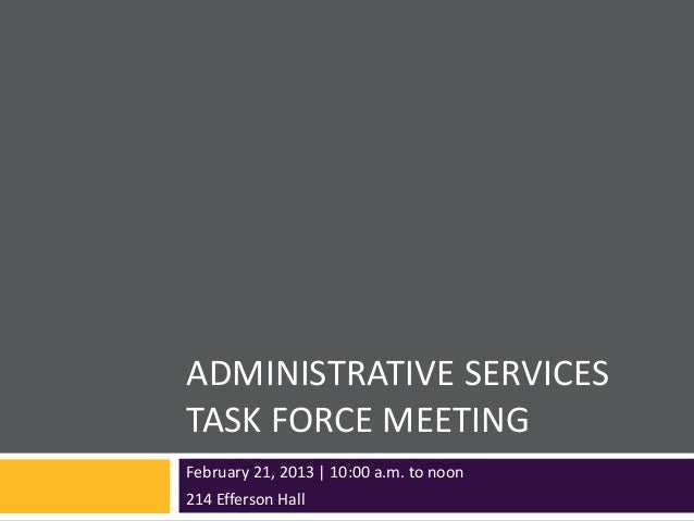 ADMINISTRATIVE SERVICESTASK FORCE MEETINGFebruary 21, 2013 | 10:00 a.m. to noon214 Efferson Hall