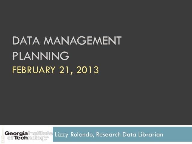 DATA MANAGEMENTPLANNINGFEBRUARY 21, 2013        Lizzy Rolando, Research Data Librarian