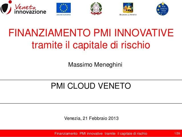 FINANZIAMENTO PMI INNOVATIVE tramite il capitale di rischio Massimo Meneghini  PMI CLOUD VENETO  Venezia, 21 Febbraio 2013...