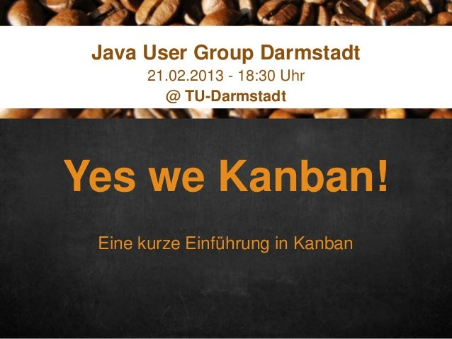 Click here to enter text Java User Group Darmstadt 21.02.2013 - 18:30 Uhr @ TU-Darmstadt  Yes we Kanban! Eine kurze Einfüh...