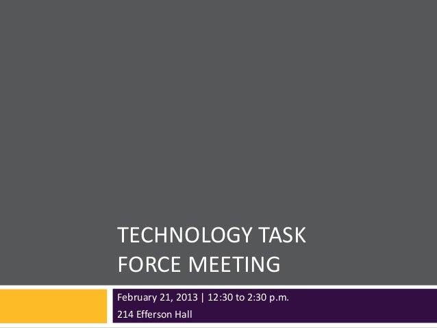 TECHNOLOGY TASKFORCE MEETINGFebruary 21, 2013 | 12:30 to 2:30 p.m.214 Efferson Hall