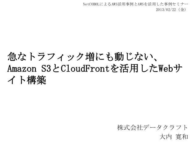 NetCOBOLによるAWS活用事例とAWSを活用した事例セミナー                                     2013/02/22(金)急なトラフィック増にも動じない、Amazon S3とCloudFrontを活用...