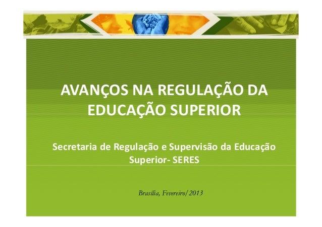 AVANÇOS NA REGULAÇÃO DA    EDUCAÇÃO SUPERIORSecretaria de Regulação e Supervisão da Educação                 Superior- SER...