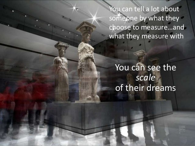 You can tell a lot aboutsomeone by what theychoose to measure…andwhat they measure with You can see the      scale of thei...