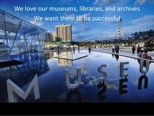 We love our museums, libraries, and archives      We want them to be successful   We need them to be super successful   • ...