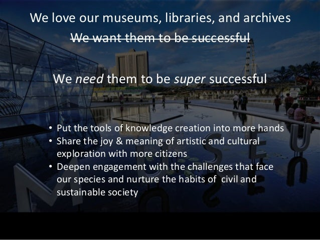 We love our museums, libraries, and archives This is our job in society!   • Put the tools of knowledge creation into more...