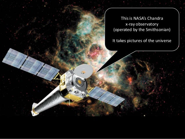 This is NASA's Chandra      x-ray observatory(operated by the Smithsonian)It takes pictures of the universe