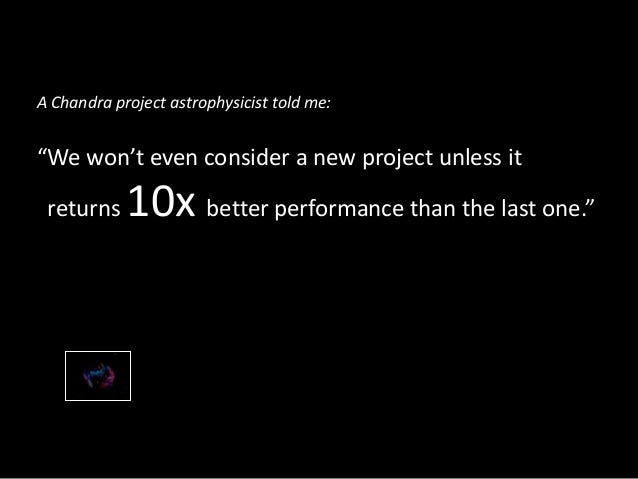 """A Chandra project astrophysicist told me:""""We won't even consider a new project unless it returns    10x better performance..."""