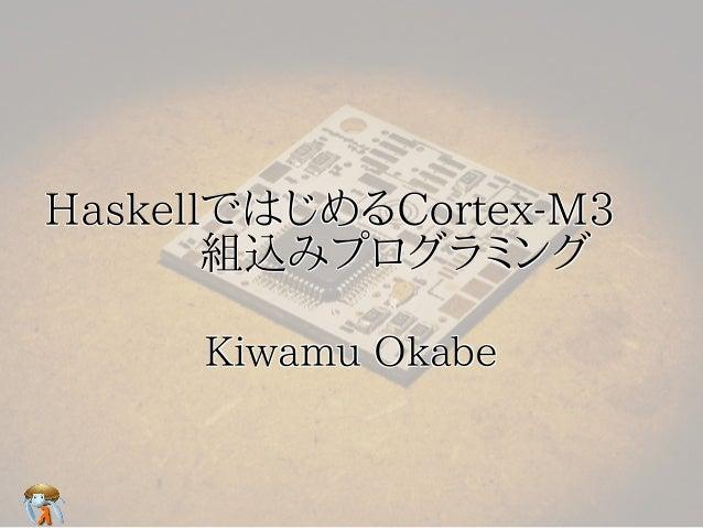 HaskellではじめるCortex-M3  HaskellではじめるCortex-M3    組込みプログラミング       組込みプログラミング     Kiwamu Okabe