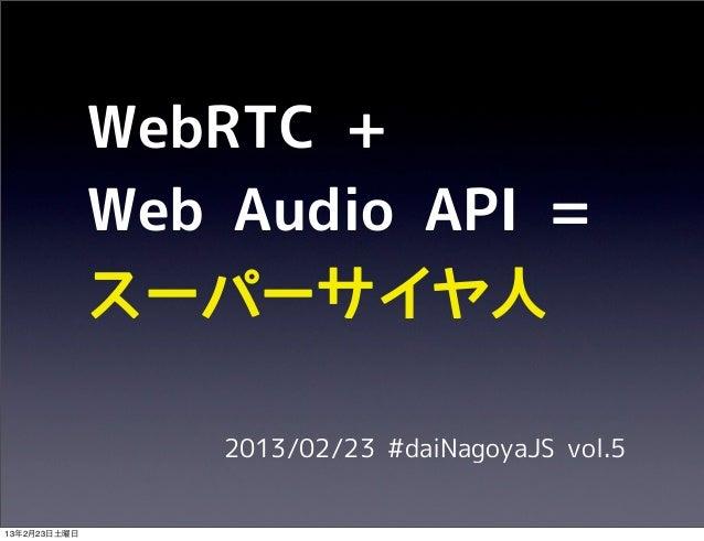 WebRTC +              Web Audio API =              スーパーサイヤ人                  2013/02/23 #daiNagoyaJS vol.513年2月23日土曜日