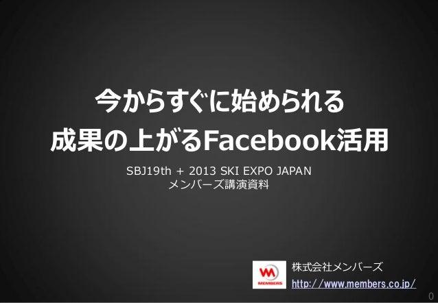 今からすぐに始められる成果の上がるFacebook活用   SBJ19th + 2013 SKI EXPO JAPAN         メンバーズ講演資料                            株式会社メンバーズ        ...