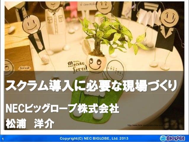 Copyright(C) NEC BIGLOBE, Ltd. 20131スクラム導入に必要な現場づくりhttp://www.flickr.com/photos/improveit/522636942/NECビッグローブ株式会社松浦 洋介
