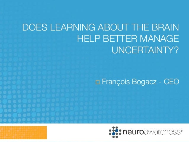 DOES LEARNING ABOUT THE BRAIN          HELP BETTER MANAGE                UNCERTAINTY?                François Bogacz - CEO