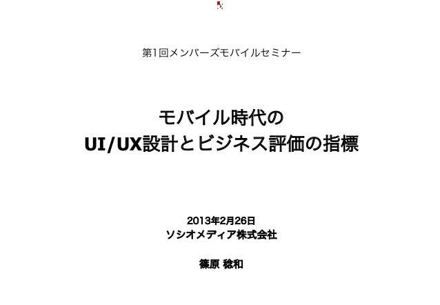 第1回メンバーズモバイルセミナー                           モバイル時代の                     UI/UX設計とビジネス評価の指標                            2013年2...