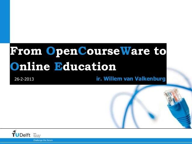 From OpenCourseWare toOnline Education26-2-2013                      ir. Willem van Valkenburg        Delft        Univers...