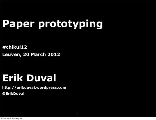 Paper prototyping #chikul12 Leuven, 20 March 2012 Erik Duval http://erikduval.wordpress.com @ErikDuval                    ...